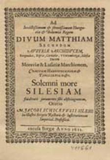 Ad Invictissimum & serenissimum Hungariae & Bohemiae Regem, Divum Matthiam Secundum [...] Solenni more Silesiam fidelitatis juramento sibi obstringentem / Oratio M. Jacobi Schickfusii [...].