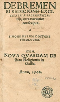 De Bremensi Sedicione Excitata A Sacramentariis vera narratio / consripta A Simone Musaeo Doctore Theologiae, Item Nova Quaedam De statu Religionis in Gallia.
