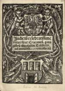 Judiciu[m] celebratissime universitat[is] Cracovien[sis] / p[er] magistru[m] Nicolau[m] de Toliskow ad annu[m] d[omi]ni 1518. recollectu[m].