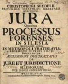 Christophori Seydelii [...] Jura Quae circa Processus Forenses In Silesia Principaliter Autem In [...] Vratislavia [...] Observantur. Accesserunt Duo tractatus De Jure Et Juris Dictione Silesiorum, Cum Indice [...].