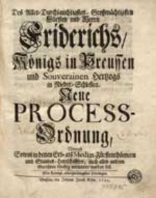 Des Aller-Durchlauchtigsten, Großmächtigsten Fürsten und Herrn Friderichs, Königs in Preussen [...] Neue-Process-Ordnung [...].