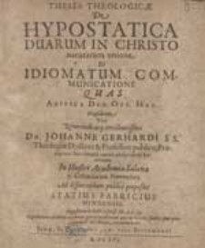 Theses Theologicae De Hypostatica Duarum In Christo naturarum unione [...] Quas [...] Praesidente [...] Johanne Gerhardi [...] Ad disputandum publice proposuit Statius Fabricius [...].