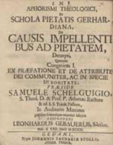 Aphorismi Theologici Ex Schola Pietatis Gerhardiana De Causis Impellentibus Ad Pietatem Decerpti, Quorum Congeriem I. [...] Praeside Samuele Schelguigio [...] subjicit Respondens Leonhardus Gebauerus [...].