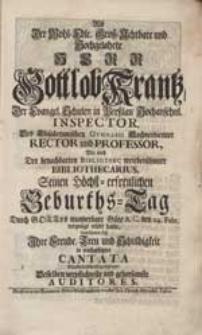 Als Der Wohl-Edle [...] Herr Gottlob Krantz [...] Seinen [...] Geburths-Tag [...] erlebt hatte, bemüheten sich Ihre Freude [...] in nachgesetzter Cantata [...] zu gezeigen [...] Auditores.