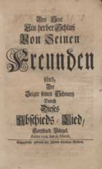 Den Heut Ein herber Schluß Von Seinen Freunden schied, Der Zeigte seinen Schmertz Durch Dieses Abschieds-Lied Gottfried Bürgel. Anno 1728. den 18. Martii.