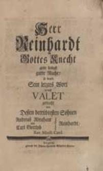 Herr Reinhardt Gottes Knecht giebt seeligst gutte Nacht! so ward Sein letztes Wort in dieß Valet gebracht / von Deßen [...] Söhnen Andreas Abraham und Carl Gottlob Reinhardt [...].