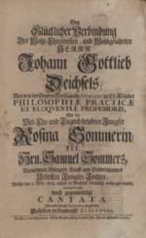 Bey Glücklicher Verbindung [...] Johann Gottlieb Deichsels [...] Mit [...] Rosina Sommerin [...] bemüheten sich durch gegenwärtige Cantata Ihre [...] Gratulation abzustatten Desselben [...] Auditores.
