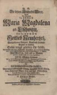 Die letzten Abschieds-Worte, Welche [...] Maria Magdalena geb. Lischwitzin [...] Gottlieb Neunhertzes [...] Ehe-Liebste [...] abgehen lassen, Wolte [...] communiciren M. Christian Geißler [...].
