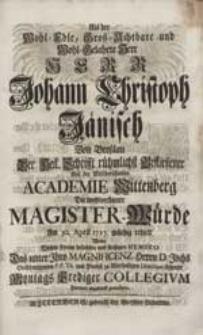 Als der Wohl-Edle [...] Herr Johann Christoph Jänisch Von Breßlau [...] Auf der [...] Academie Wittenberg Die [...] Magister-Würde Am 30. April 1727. [...] erhielt, Wolte [...] Montags Prediger Collegium [...] gratuliren.