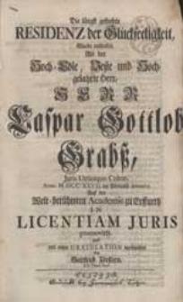 Die längst gesuchte Residenz der Glückseeligkeit Wurde entdecket, Als [...] Caspar Gottlob Grabß [...] Auf der [...] Academie zu Erffurth In Licentiam Juris promovirte und mit einer Gratulation verbunden / von Gottfried Förstern [...].
