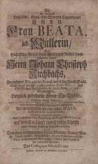 Als die weyland [...] Frau Beata geb. Müllerin, [...] Johann Christoph Kirchbachs [...] Ehe-Liebste [...] verschieden war [...] bezeigte [...] sein [...] Mitleiden Das Collegium Scholasticum.