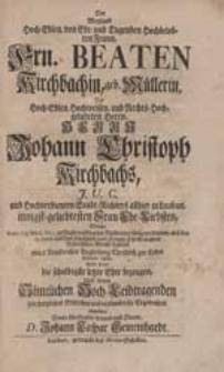 Der Weyland Hoch-Edlen [...] Frn. Beaten Kirchbachin, geb. Müllerin [...] Wolte [...] die [...] letzte Ehre bezeugen [...] D. Johann Caspar Gemeinhardt.