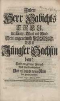 Indem Herr Habichts Treu mit Hertze [...] Sein' angenehmste Braut, Die Jungfer Sachsin band, Läßt ein getreuer Freund Auch seine Freude spüren [...].