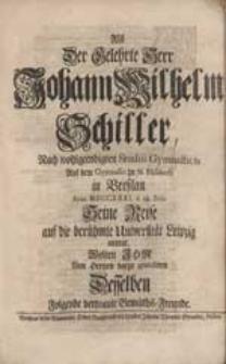 Als Der Gelehrte Johann Wilhelm Schiller Nach [...] Studiis Gymnasticis [...] Seine Reise auf die [...] Universität Leipzig antrat, Wolten Ihm [...] gratuliren Desselben [...] Gemüths-Freunde.