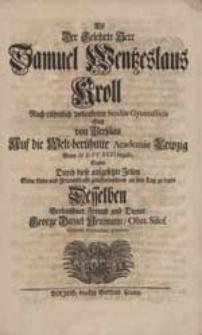 Als Der Gelehrte Herr Samuel Wentzeslaus Kroll Nach [...] Studiis Gymnasticis Sich [...] Auf die [...] Academie Leipzig [...] begab, Suchte [...] Seine Liebe [...] an den Tag zu legen [...] George Daniel Neumann [...].