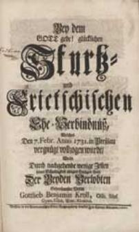 Bey dem Gott gebe! glücklichen Sturtz- und Frietschischen Ehe-Verbindnüß, Welches Den 7. Febr. Anno 1731. [...] vollzogen wurde, Wolte [...] Seiner Schuldigkeit einiges Gnügen thun [...] Gottlieb Benjamin Kroll [...].