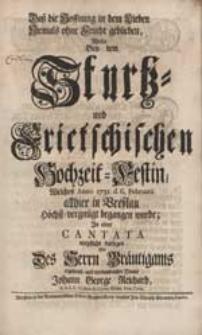 Daß die Hoffnung in dem Lieben Niemals ohne Frucht geblieben Wolte Bey dem Sturtz- und Frietschischen Hochzeit-Festin [...] In einer Cantata [...] darlegen [...] Johann George Reichard [...].