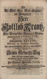 Als Der Wohl-Edle [...] Herr Gottlob Krantz [...] Seinen Geburths-Tag [...] erlebte, Bemühete sich [...] seine [...] Pflicht [...] an den Tag zu legen Carl Siegmund Machnitzky [...].