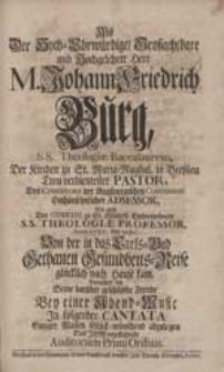 Als Der Hoch-Ehrwürdige [...] Herr M. Johann Friedrich Burg [...] Von der in das Carls-Bad Gethanen Gesundheits-Reise [...] kam, Bemühete sich Seine [...] Freude [...] In folgender Cantata [...] abzulegen [...] Auditorium Primi Ordinis.