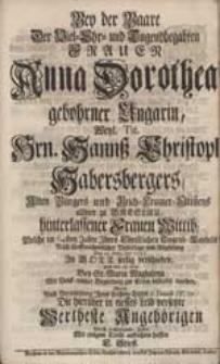 Bey der Baare [...] Frauen Anna Dorothea gebohrner Ungarin [...] Hannß Christoph Habersbergers [...] Wittib [...] / Wolte [...] aufrichten helffen C. Stieff.