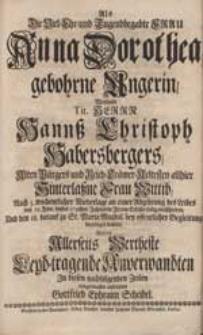 Als Die Viel-Ehr- und Tugendbegabte Frau Anna Dorothea gebohrne Ungerin [...] Hannß Christoph Habersbergers [...] Wittib [...] verschieden [...] Wolte [...] Leyd-tragende Anverwandten [...] aufrichten Gottfried Ephraim Scheibel.