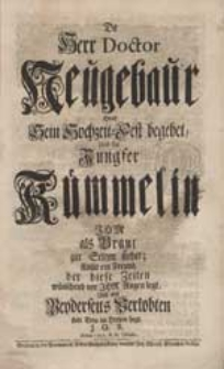 Da Herr Doctor Neugebaur Heut Sein Hochzeit-Fest begebet Und die Jungfer Kümmelin Ihm als Braut zur Seiten stehet, Kom[m]t ein Freund [...] J.G.R.