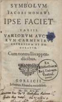 Symbolum Jacobi Monavi Ipse Faciet Variis Variorum Auctorum Carminibus [...].