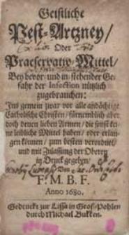 Geistliche Pest-Artzney Oder Praeservativ-Mittel Bey bevor- und in-stehender Gefahr der Infection nützlich zugebrauchen [...] / Von F.M.B.F.