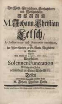 Den Wohl-Ehrwürdigen, Großachtbaren [...] Herrn M. Johann Christian Letsch [...] Begleitete Bey Seiner [...] Funeration [...] Sohn, M. Johann Christian Letsch.