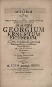 Solatium In Luctu, cum [...] Georgium Ernestum Eichnerum [...] Domus afflictissima [...] placida morte amitteret [...] sistebat M. Adam Erdmann Mirus [...].
