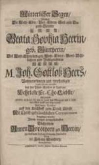 Mütterlicher Segen, Welchen Die [...] Frau Beata Sophia Heerin, geb. Güntherin [...] Als dieselbe [...] diese Welt [...] verließ [...] Ihrem [...] Töchterlein Annen Dorotheen geb. Heerin [...] hinterlassen / Durch M. Johann Neunhertz [...].