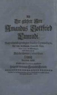 Als Der gelehrte Herr Amandus Gottfried Cunradi [...] Seine Reise nach der [...] Universitaet Leipzig Antreten wolte, Suchten ihre Gratulation abzustatten Folgende [...] Gemüths-Freunde.