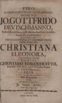 Viro Plurimum Reverendo [...] Jo. Gottfrido Deutschmanno [...] cum in manum illius [...] Christiana Eleonora [...] Christiani Ehrentrautii [...] Filia [...] conveniret, pietatem testabatur Jo. Gottfr. Zeiske [...].