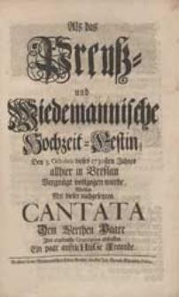 Als das Preuß- und Wiedemannische Hochzeit-Festin [...] vollzogen wurde, Wolten Mit dieser nachgesetzten Cantata [...] Ihre [...] Gratulation abstatten Ein paar aufricHtiGe Freunde.