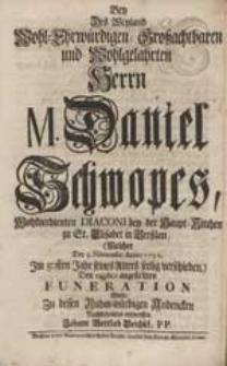 Bey Des Weyland [...] Herrn M. Daniel Schwopes [...] Funeration Wolte [...] entwerffen Johann Gottlieb Deichsel [...].