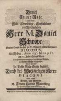Daniel In der Ruhe. Der [...] Herr M. Daniel Schwope [...] Als Selbter [...] zu Seiner Ruhe eingegangen Wurde abwesend Zu Dessen Ruhe-Stätte begleitet [...] M. Johann Leopold Mauersberg [...].