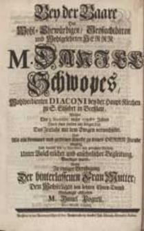 Bey der Baare Des [...] Herrn M. Daniel Schwopes [...] Wolte [...] den letzten Ehren-Dienst [...] abstatten M. Daniel Pogrell [...].