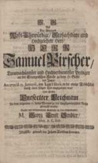 Als Der Weyland [...] Herr Samuel Pirscher [...] in die ewige Frölichkeit [...] eingegangen war [...] Dachte mit bekümmerten Gemüthe an seine Schuldigkeit M. Georg Ernst Sendler [...].