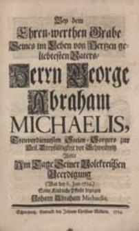 Bey dem Ehren-werthen Grabe [...] George Abraham Michaelis [...] Wolte [...] Seine Kindliche Pflicht bezeigen Johann Abraham Michaelis.