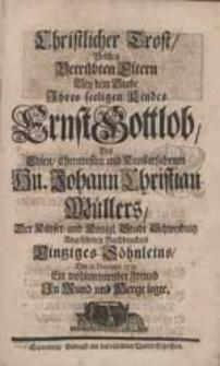 Christlicher Trost, Welchen Betrübten Eltern Bey dem Grabe Ihres [...] Kindes Ernst Gottlob [...] Johann Christian Müllers [...] Buchdruckers [...] Söhnleins [...] Ein [...] Freund In Mund und Hertze legte.