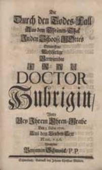 Die Durch den Todes-Fall Aus dem Thränen-Thal In den Schooß Gottes Geworffene [...] Frau Doctor Hubrigin, Wolte Bey Ihrem Ehren-Grabe [...] Vorstellen Benjamin Schmolck P.P.
