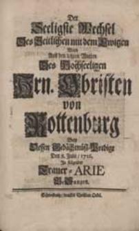 Der Seeligste Wechsel Des Zeitlichen mit dem Ewigen Ward Aus den letzten Worten [...] Hrn. Obristen von Rottenburg Bey Dessen Gedächtnüß-Predigt [...] in folgender Trauer-Arie BeSungen.