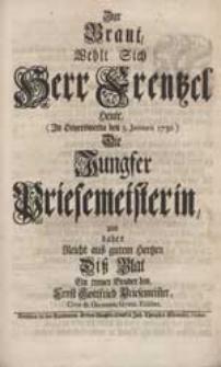 Zur Braut Wehlt Sich Herr Frentzel Heute [...] Die Jungfer Priesemeisterin Und daher Reicht [...] Diß Blat Ein treuer Bruder hin / Ernst Gottfried Priesemeister [...].
