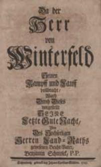 Da Der Herr von Winterfeld Seinen Kampff und Lauff vollbracht, Ward Durch Dieses vorgestellt Seine Letzte Gute Nacht / Von [...] Benjamin Schmolck [...].