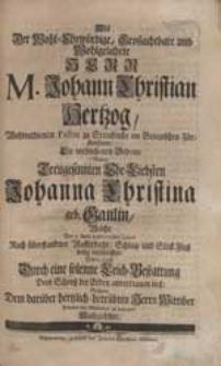 Als Der Wohl-Ehrwürdige [...] Herr M. Johann Christian Hertzog [...] Die verblichenen Gebeine Seiner [...] Ehe-Liebsten Johanna Christina geb. Gaulin [...] Dem Schooß der Erden anvertrauen ließ, Suchten [...] ihr Mitleiden zu bezeigen Nachgesetzte.