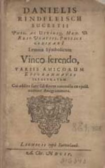 Danielis Rindfleisch Bucreti, Phil. Ac Utrusque Med.D., Reip. Vratisl. Physici Ordinarii, Lemma Symbolicum Vinco ferendo, Variis Amicorum Epigrammatis Illustratum. [...].