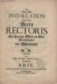 Die Bey Der Installation [...] Rectoris Der Evangel. Schule zur Heil. Dreyfaltigkeit vor Schweidnitz von B.S. verfertigte Und den 26.Jan. Anno 1708. abgesungene Arie.