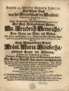 Parvus De Amicitia Hominum Libellus = Das Kleine Buch von der Freundschafft der Menschen, geschrieben [...] bey [...] Copulation [...] Hn. Friedrich Heinrichs, Frey-Herrn von Bibra und Modlau [...] Mit der [...] Fräul. Maria Elisabetha [...] von Schweinitz [...] in der Kirchen [...] zu Oihs, Anno 1712, den 25. Maj. eröffnet [...] / von M. Christoph Sommer, Pfarrer in Oihs [...].