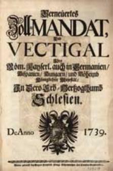 Verneuertes Zoll-Mandat und Vectigal Ihro Röm. Kayserl. auch in Germanien, Hispanien, Hungarn und Böheimb Königlichen Majestät In Dero Erb-Hertzogthumb Schlesien. De Anno 1739.