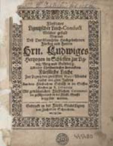 Fürstlicher Liegnitzscher Leich-Conduct Welcher gestalt Weyland Deß Durchlauchten [...] Hrn. Ludwiges Hertzogen in Schlesien zur Liegnitz [...].